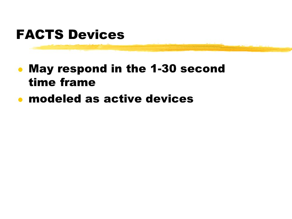 FACTS Devices l May respond in the 1-30 second time frame l modeled as active devices