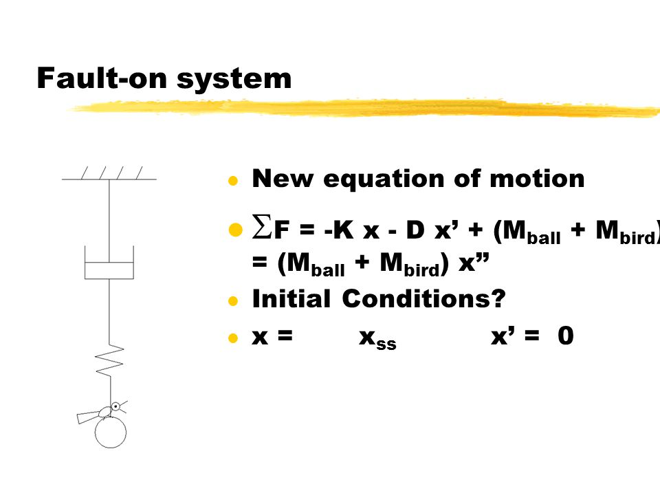 Fault-on system l New equation of motion  F = -K x - D x' + (M ball + M bird )g = (M ball + M bird ) x'' l Initial Conditions? l x = x ss x' = 0