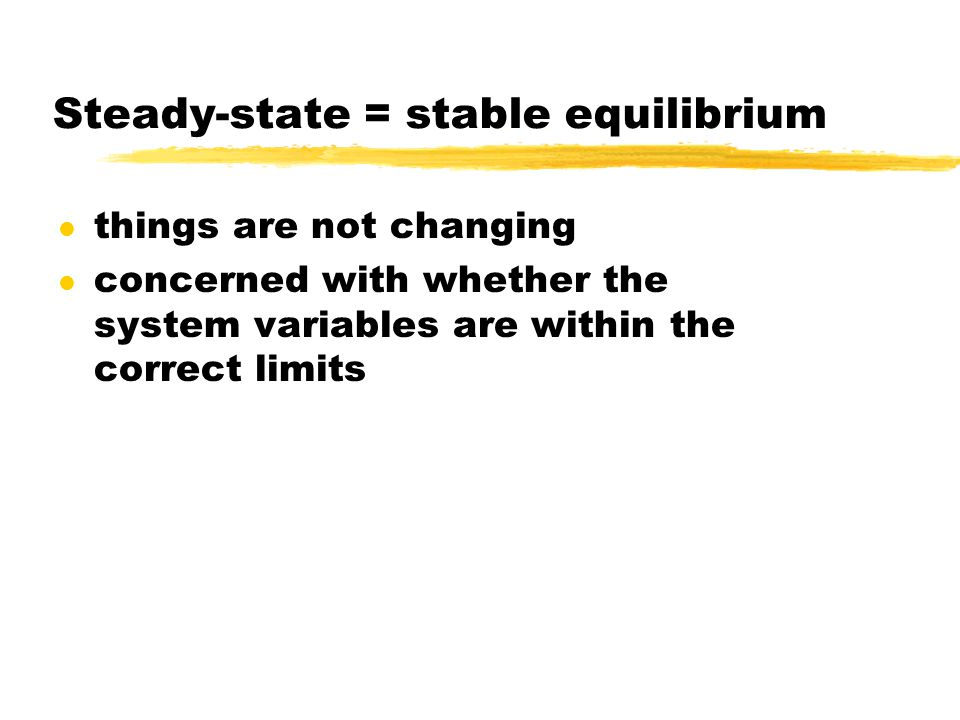 Steady-state = stable equilibrium l things are not changing l concerned with whether the system variables are within the correct limits