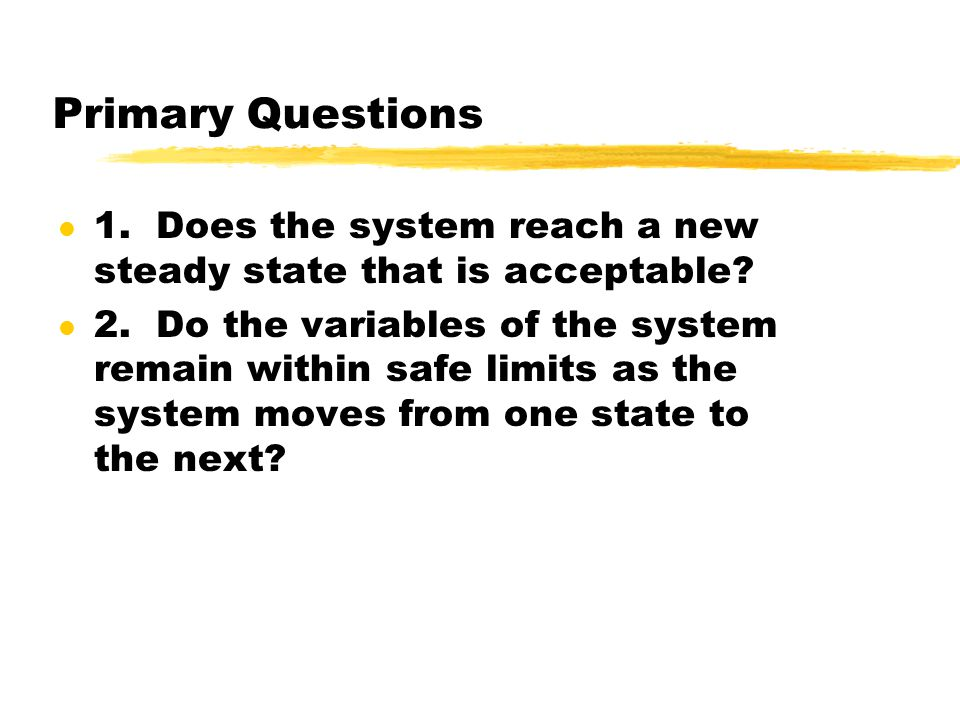 Primary Questions l 1. Does the system reach a new steady state that is acceptable? l 2. Do the variables of the system remain within safe limits as t