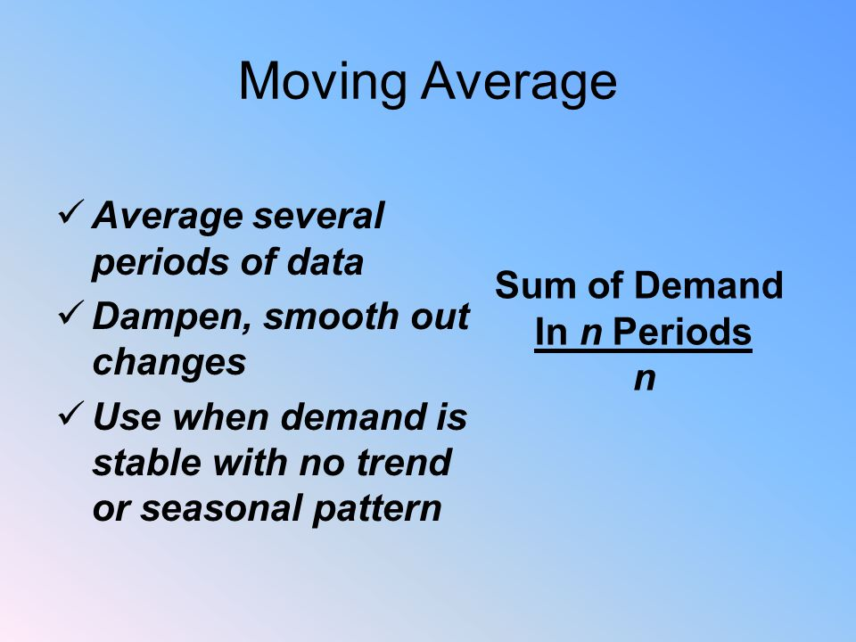 Moving Average Average several periods of data Dampen, smooth out changes Use when demand is stable with no trend or seasonal pattern Sum of Demand In n Periods n