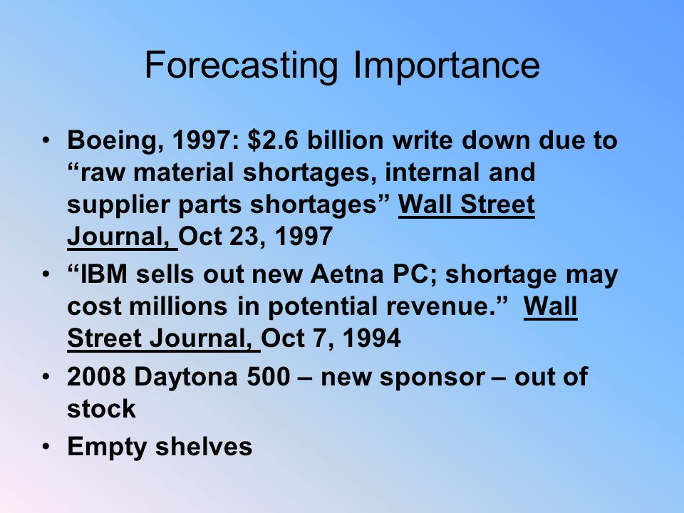 Forecasting Importance Boeing, 1997: $2.6 billion write down due to raw material shortages, internal and supplier parts shortages Wall Street Journal, Oct 23, 1997 IBM sells out new Aetna PC; shortage may cost millions in potential revenue. Wall Street Journal, Oct 7, 1994 2008 Daytona 500 – new sponsor – out of stock Empty shelves