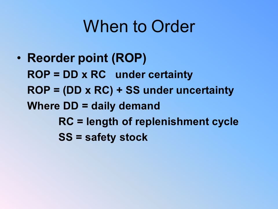 When to Order Reorder point (ROP) ROP = DD x RC under certainty ROP = (DD x RC) + SS under uncertainty Where DD = daily demand RC = length of replenishment cycle SS = safety stock