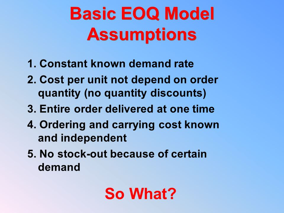 Basic EOQ Model Assumptions 1. Constant known demand rate 2.