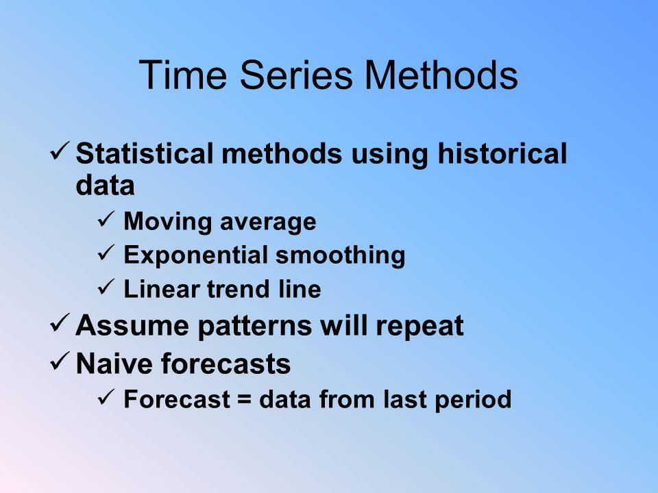 Time Series Methods Statistical methods using historical data Moving average Exponential smoothing Linear trend line Assume patterns will repeat Naive forecasts Forecast = data from last period