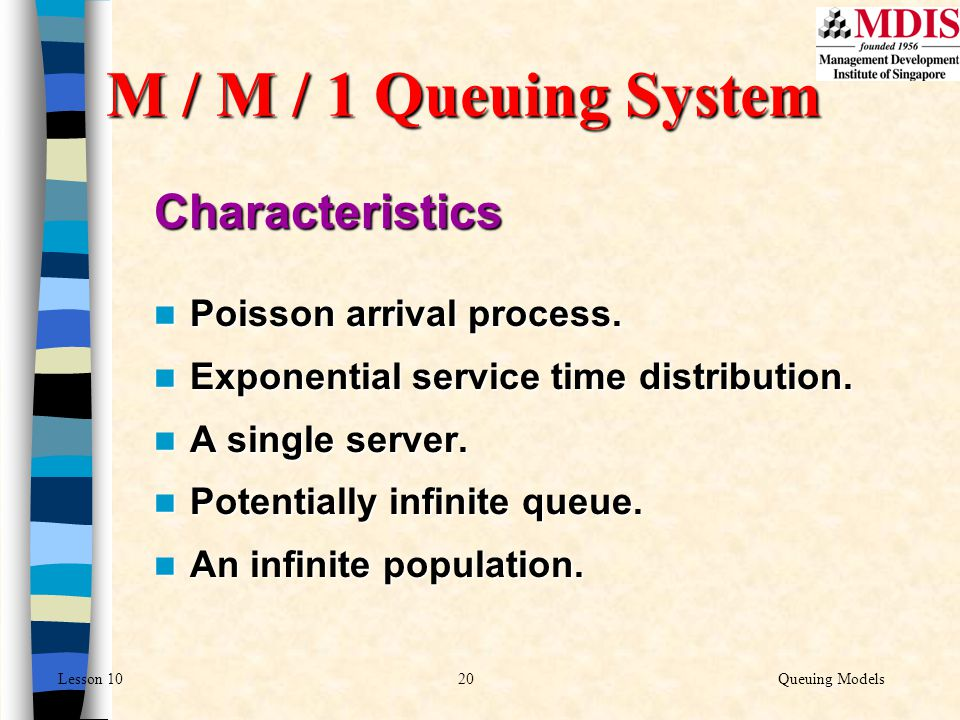 20Queuing ModelsLesson 10 M / M / 1 Queuing System Characteristics Poisson arrival process. Poisson arrival process. Exponential service time distribu