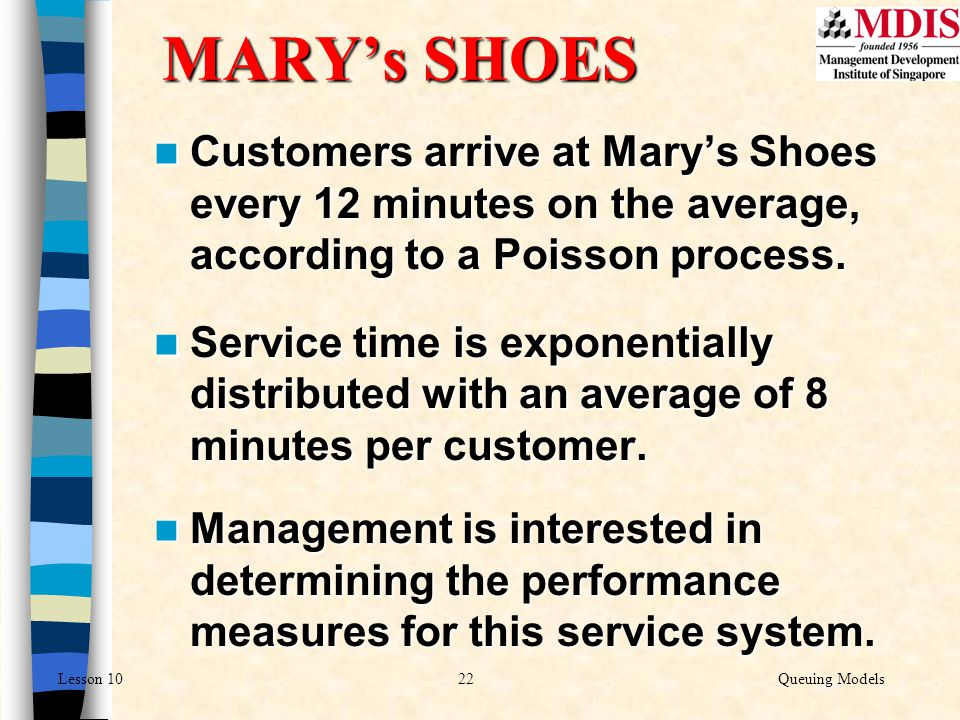 22Queuing ModelsLesson 10 MARY's SHOES Customers arrive at Mary's Shoes every 12 minutes on the average, according to a Poisson process. Customers arr