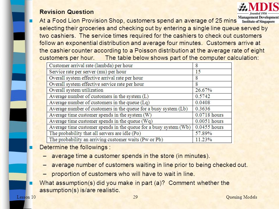29Queuing ModelsLesson 10 Revision Question At a Food Lion Provision Shop, customers spend an average of 25 mins selecting their groceries and checkin
