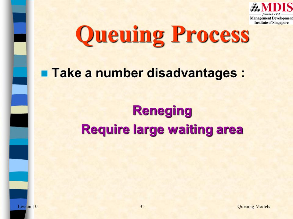 35Queuing ModelsLesson 10 Take a number disadvantages : Take a number disadvantages :Reneging Require large waiting area Queuing Process
