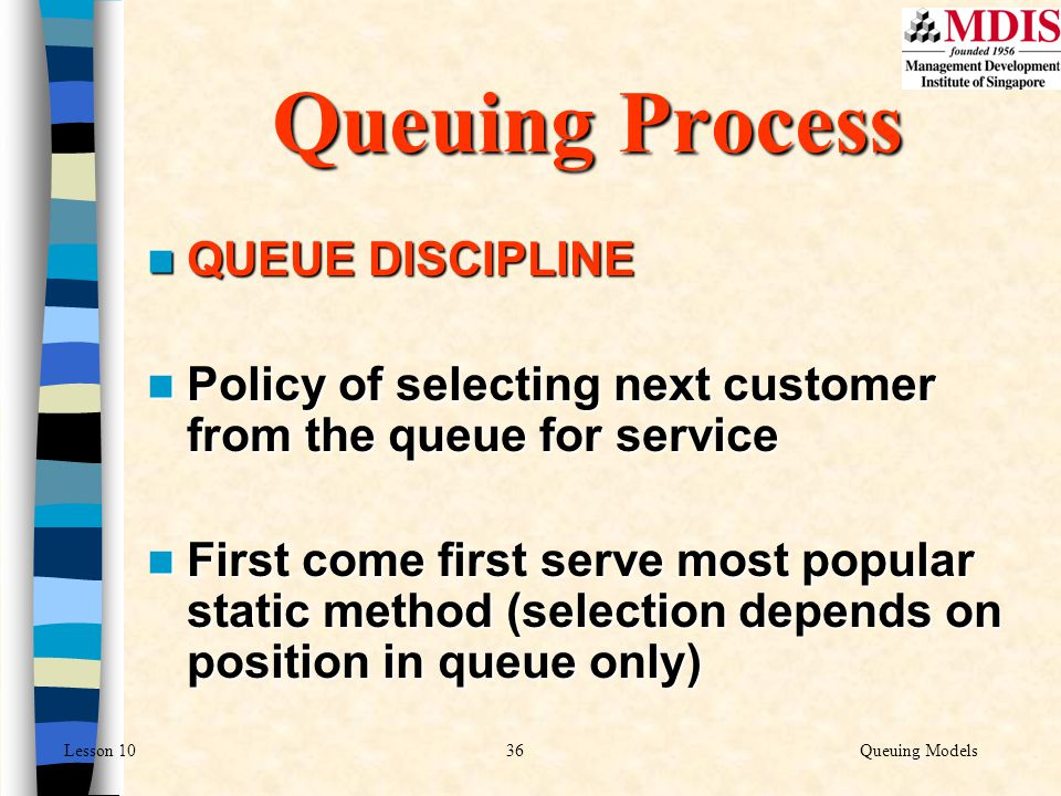 36Queuing ModelsLesson 10 QUEUE DISCIPLINE QUEUE DISCIPLINE Policy of selecting next customer from the queue for service Policy of selecting next cust