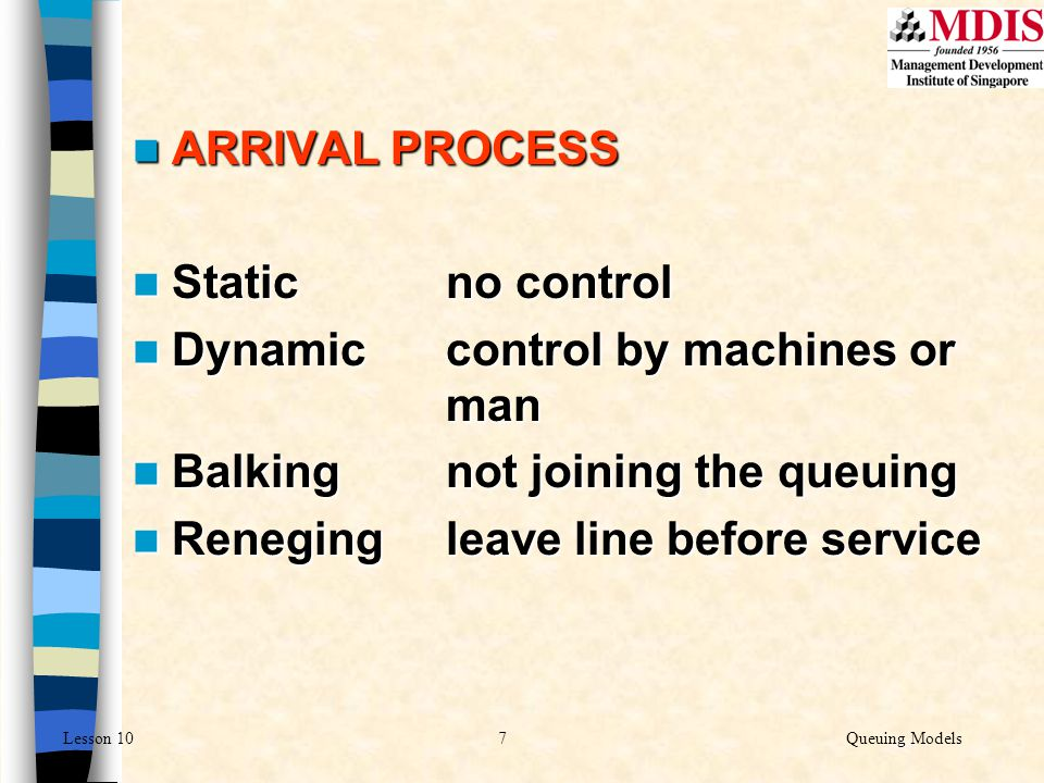 7Queuing ModelsLesson 10 ARRIVAL PROCESS ARRIVAL PROCESS Static no control Static no control Dynamic control by machines or man Dynamic control by mac