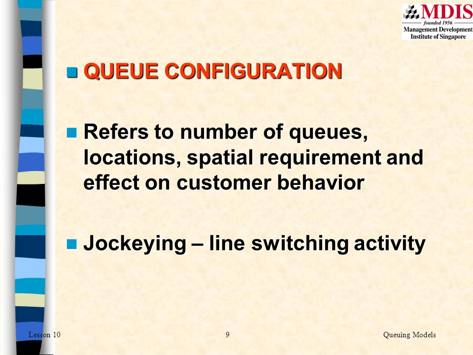9Queuing ModelsLesson 10 QUEUE CONFIGURATION QUEUE CONFIGURATION Refers to number of queues, locations, spatial requirement and effect on customer beh