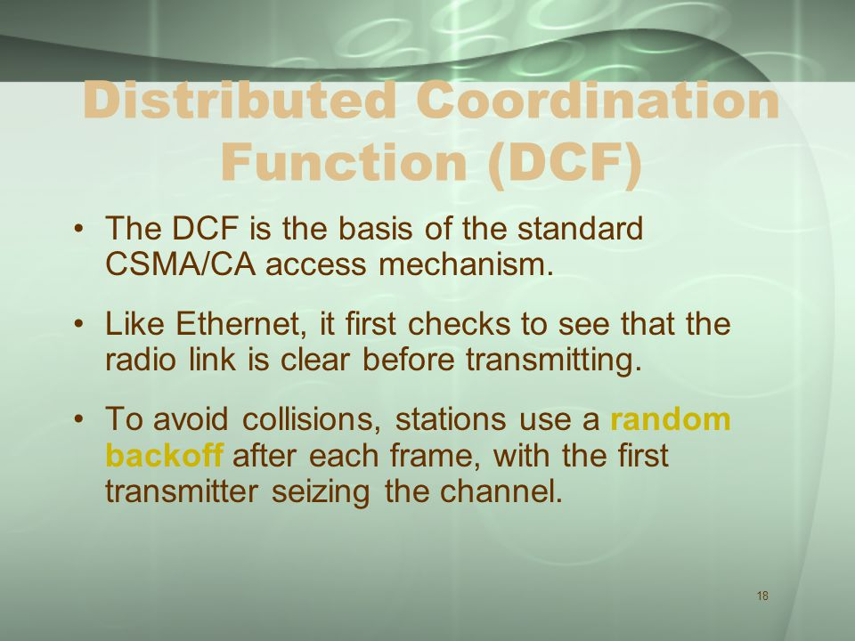 18 Distributed Coordination Function (DCF) The DCF is the basis of the standard CSMA/CA access mechanism.