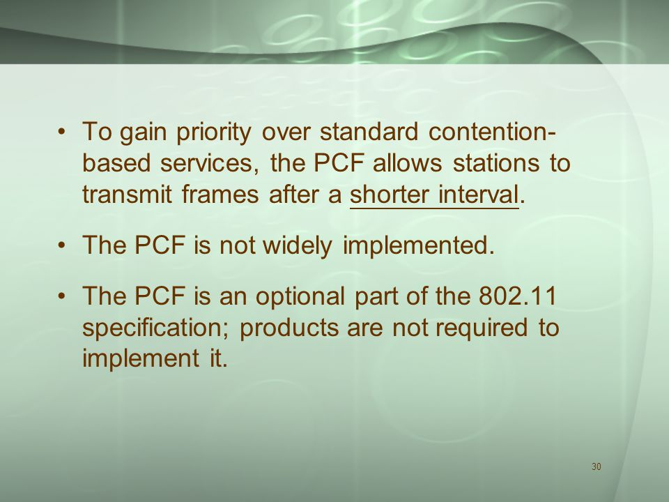 30 To gain priority over standard contention- based services, the PCF allows stations to transmit frames after a shorter interval.