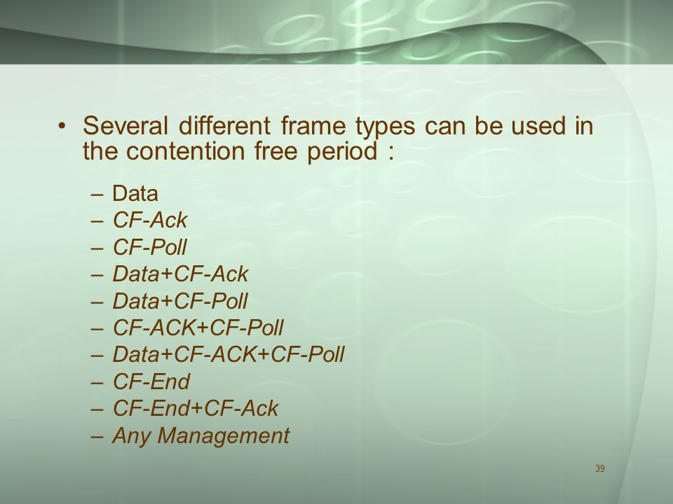 39 Several different frame types can be used in the contention free period : –Data –CF-Ack –CF-Poll –Data+CF-Ack –Data+CF-Poll –CF-ACK+CF-Poll –Data+CF-ACK+CF-Poll –CF-End –CF-End+CF-Ack –Any Management