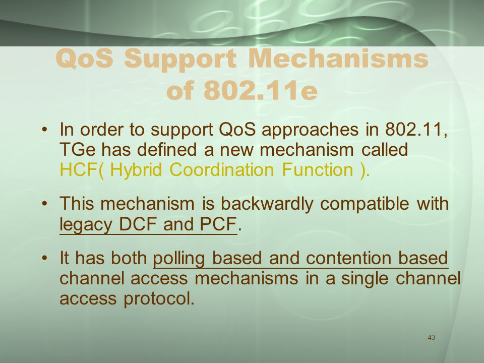 43 QoS Support Mechanisms of 802.11e In order to support QoS approaches in 802.11, TGe has defined a new mechanism called HCF( Hybrid Coordination Function ).