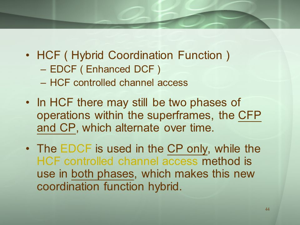 44 HCF ( Hybrid Coordination Function ) –EDCF ( Enhanced DCF ) –HCF controlled channel access In HCF there may still be two phases of operations within the superframes, the CFP and CP, which alternate over time.