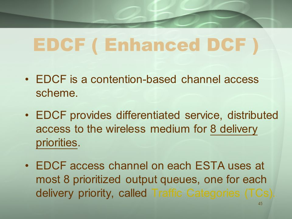 45 EDCF ( Enhanced DCF ) EDCF is a contention-based channel access scheme.