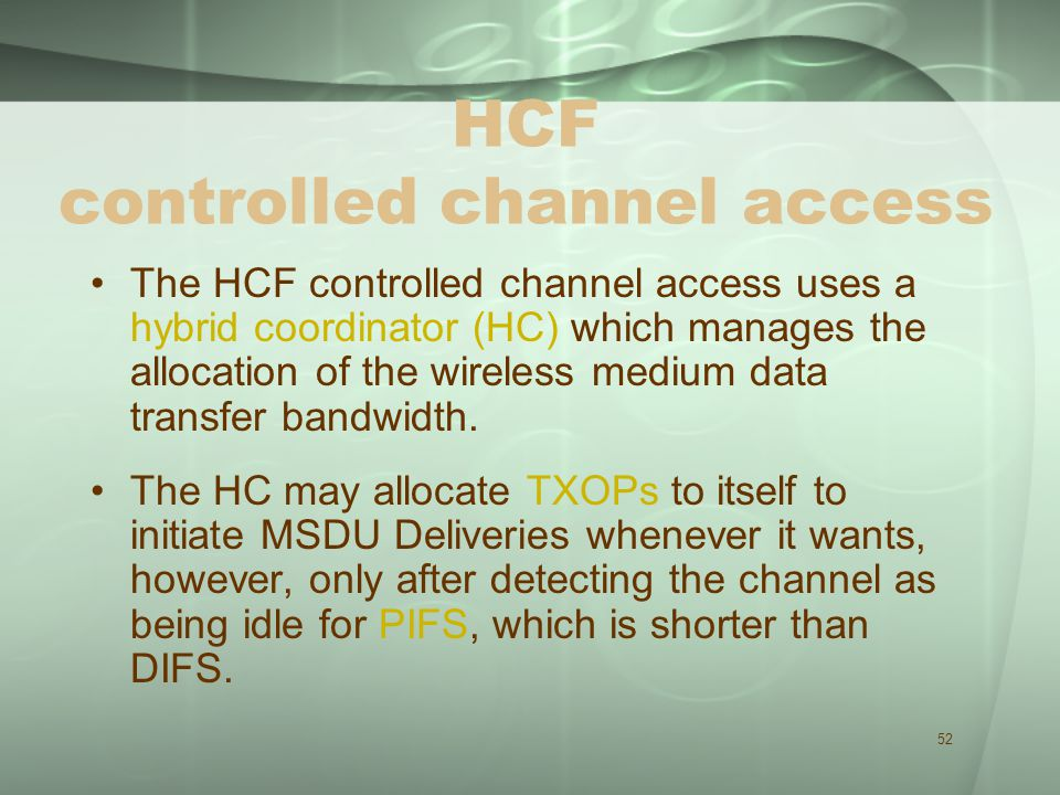 52 HCF controlled channel access The HCF controlled channel access uses a hybrid coordinator (HC) which manages the allocation of the wireless medium data transfer bandwidth.