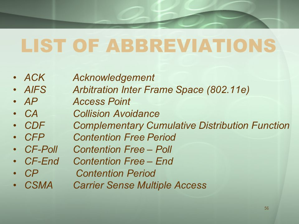 56 LIST OF ABBREVIATIONS ACK Acknowledgement AIFS Arbitration Inter Frame Space (802.11e) AP Access Point CA Collision Avoidance CDF Complementary Cumulative Distribution Function CFP Contention Free Period CF-Poll Contention Free – Poll CF-End Contention Free – End CP Contention Period CSMA Carrier Sense Multiple Access