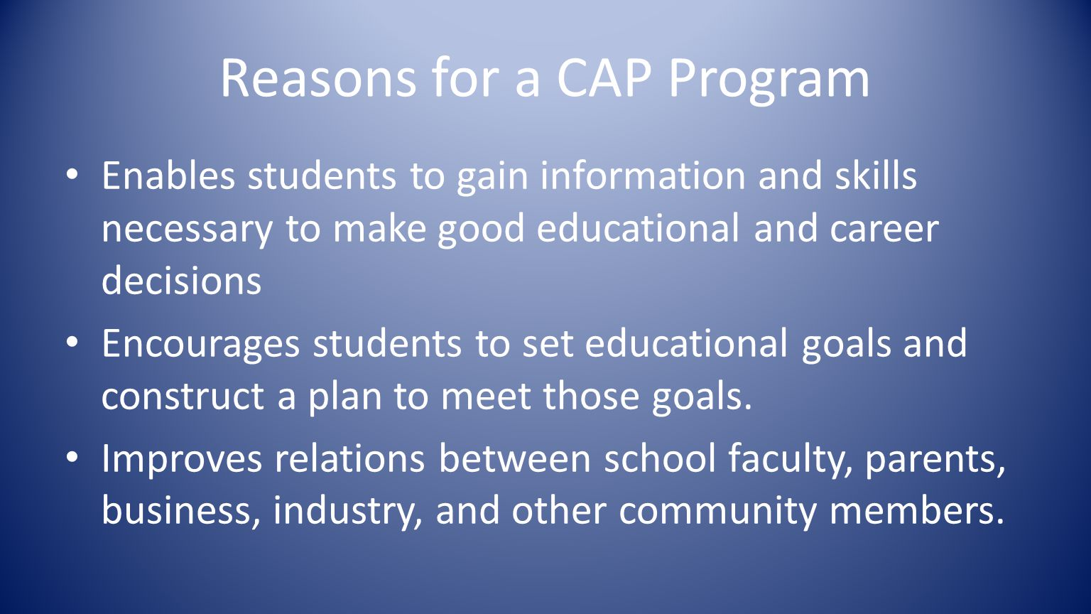 Reasons for a CAP Program Enables students to gain information and skills necessary to make good educational and career decisions Encourages students to set educational goals and construct a plan to meet those goals.