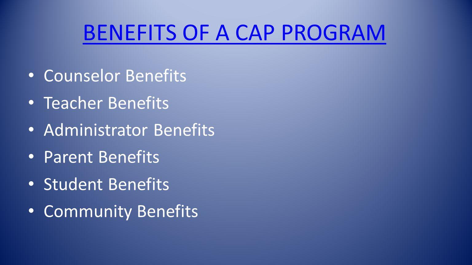 BENEFITS OF A CAP PROGRAM Counselor Benefits Teacher Benefits Administrator Benefits Parent Benefits Student Benefits Community Benefits