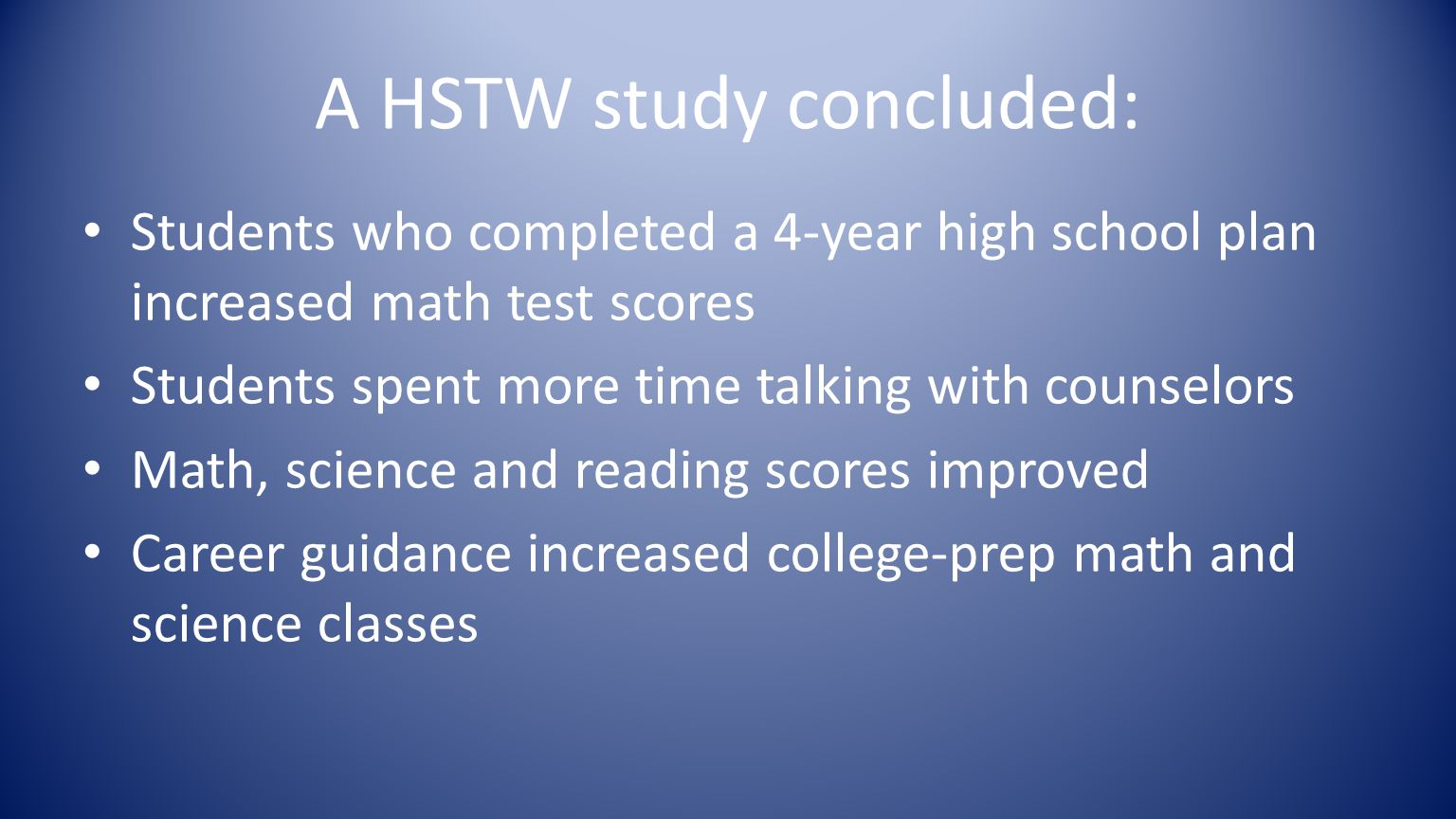 A HSTW study concluded: Students who completed a 4-year high school plan increased math test scores Students spent more time talking with counselors Math, science and reading scores improved Career guidance increased college-prep math and science classes