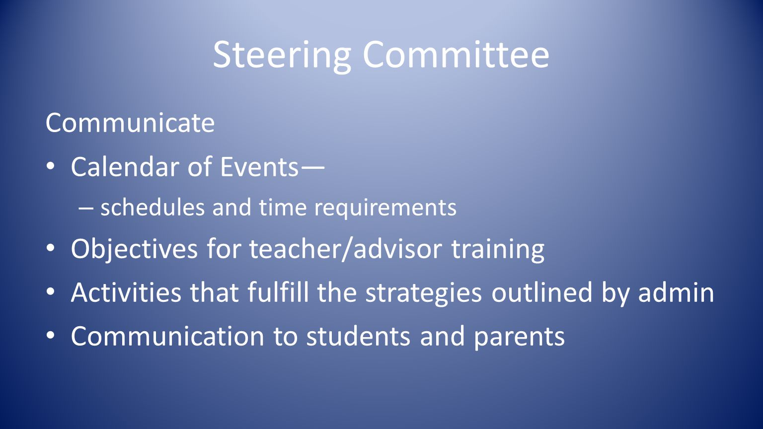 Steering Committee Communicate Calendar of Events— – schedules and time requirements Objectives for teacher/advisor training Activities that fulfill the strategies outlined by admin Communication to students and parents