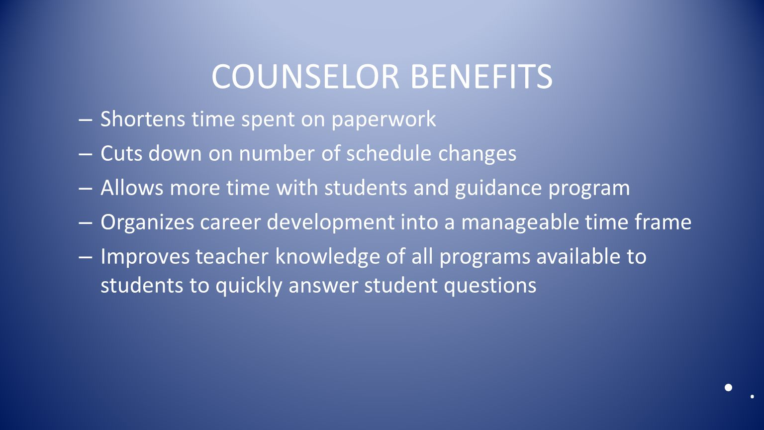 COUNSELOR BENEFITS – Shortens time spent on paperwork – Cuts down on number of schedule changes – Allows more time with students and guidance program – Organizes career development into a manageable time frame – Improves teacher knowledge of all programs available to students to quickly answer student questions.