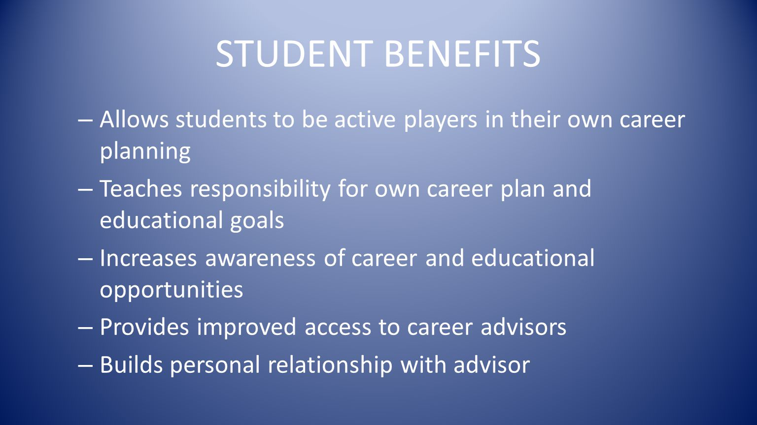 STUDENT BENEFITS – Allows students to be active players in their own career planning – Teaches responsibility for own career plan and educational goals – Increases awareness of career and educational opportunities – Provides improved access to career advisors – Builds personal relationship with advisor