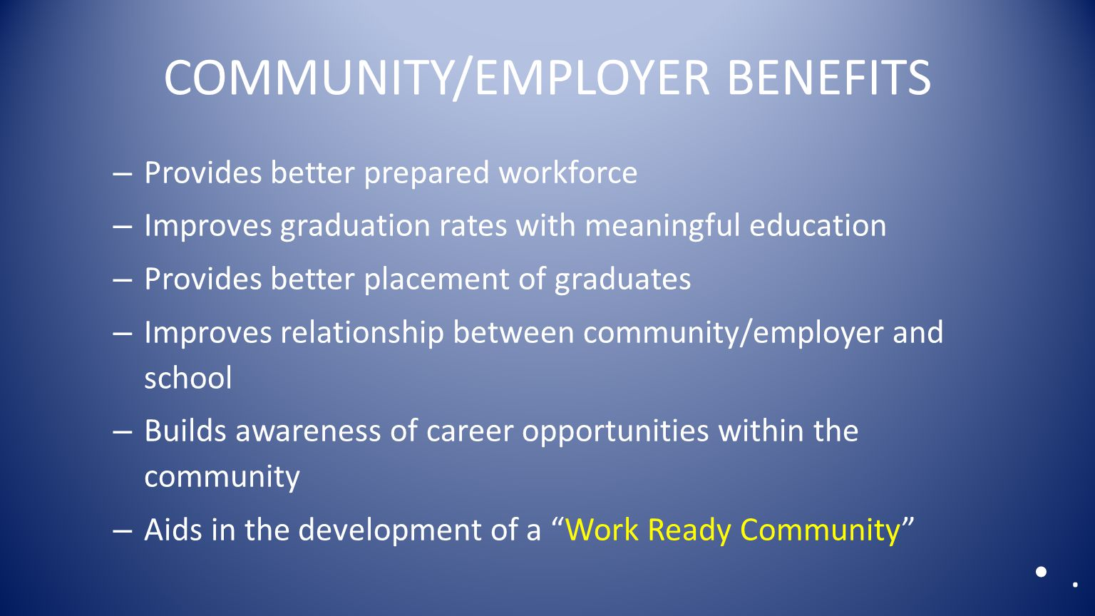 COMMUNITY/EMPLOYER BENEFITS – Provides better prepared workforce – Improves graduation rates with meaningful education – Provides better placement of graduates – Improves relationship between community/employer and school – Builds awareness of career opportunities within the community – Aids in the development of a Work Ready Community .