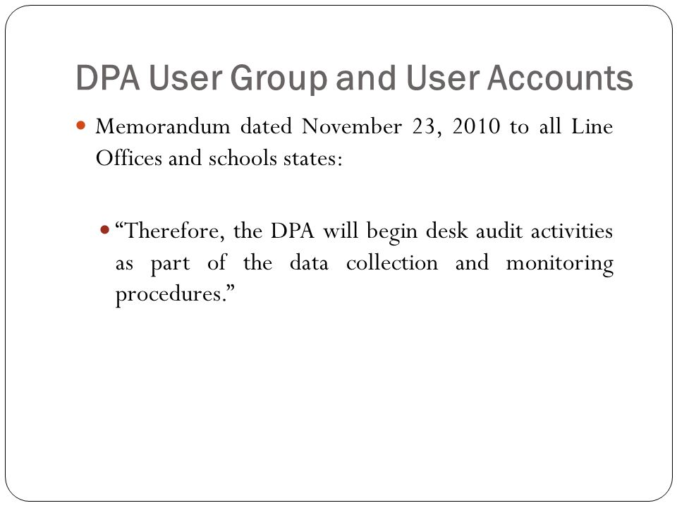 DPA User Group and User Accounts Memorandum dated November 23, 2010 to all Line Offices and schools states: Therefore, the DPA will begin desk audit activities as part of the data collection and monitoring procedures.