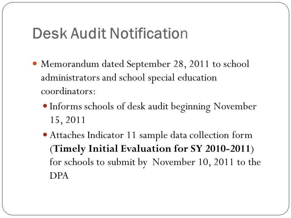 Desk Audit Notification Memorandum dated September 28, 2011 to school administrators and school special education coordinators: Informs schools of desk audit beginning November 15, 2011 Attaches Indicator 11 sample data collection form (Timely Initial Evaluation for SY 2010-2011) for schools to submit by November 10, 2011 to the DPA