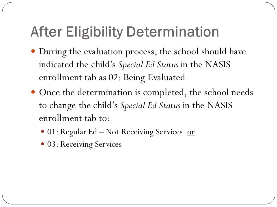 After Eligibility Determination During the evaluation process, the school should have indicated the child's Special Ed Status in the NASIS enrollment tab as 02: Being Evaluated Once the determination is completed, the school needs to change the child's Special Ed Status in the NASIS enrollment tab to: 01: Regular Ed – Not Receiving Services or 03: Receiving Services