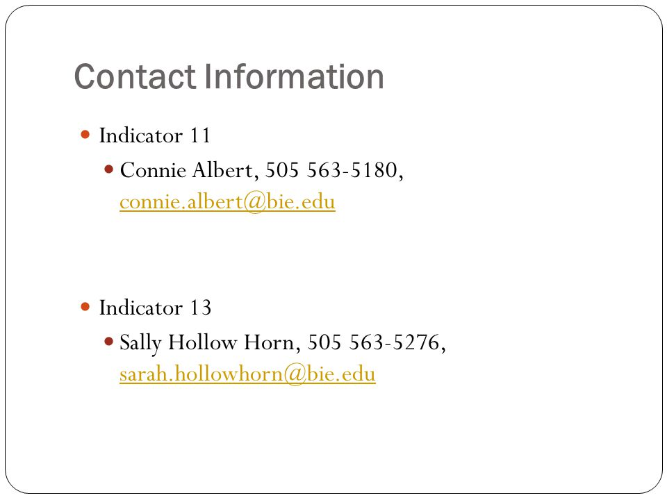 Contact Information Indicator 11 Connie Albert, 505 563-5180, connie.albert@bie.edu connie.albert@bie.edu Indicator 13 Sally Hollow Horn, 505 563-5276, sarah.hollowhorn@bie.edu sarah.hollowhorn@bie.edu