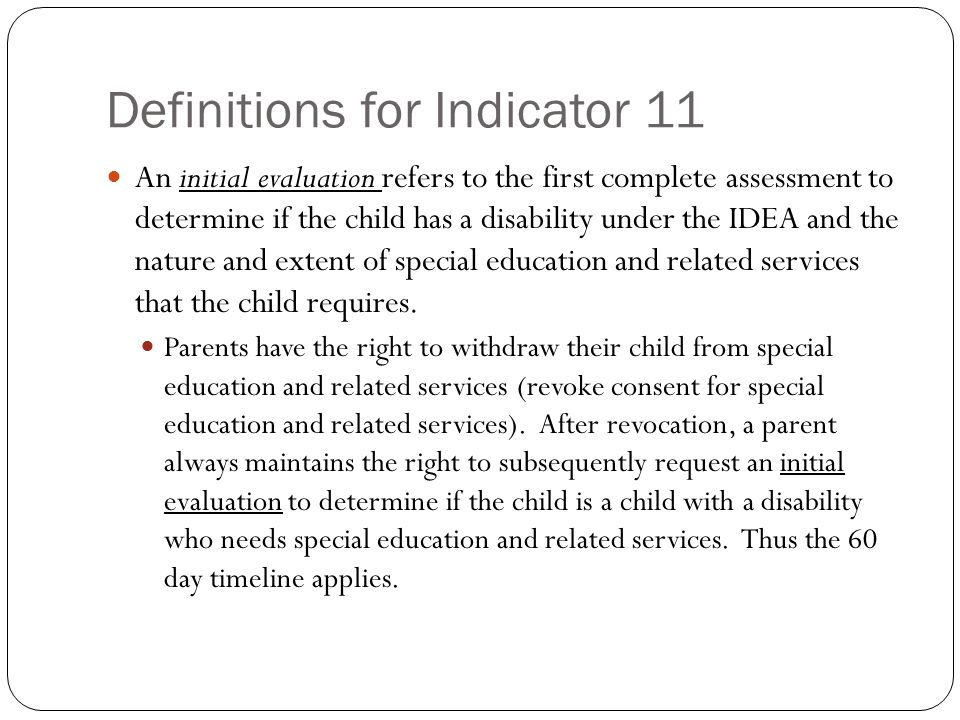 Definitions for Indicator 11 An initial evaluation refers to the first complete assessment to determine if the child has a disability under the IDEA and the nature and extent of special education and related services that the child requires.
