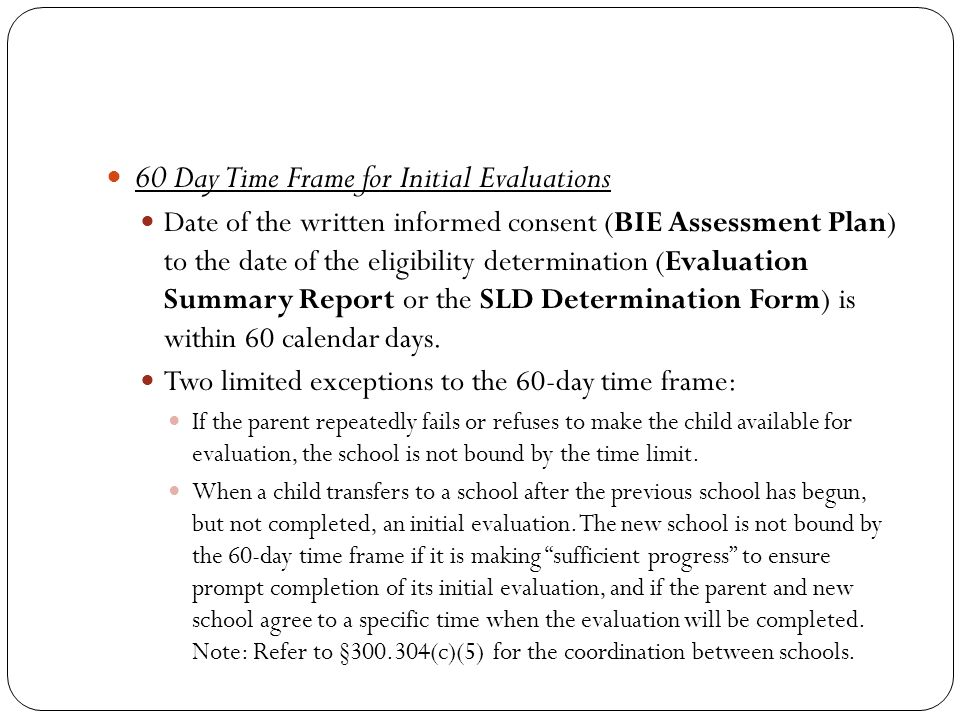 60 Day Time Frame for Initial Evaluations Date of the written informed consent (BIE Assessment Plan) to the date of the eligibility determination (Evaluation Summary Report or the SLD Determination Form) is within 60 calendar days.