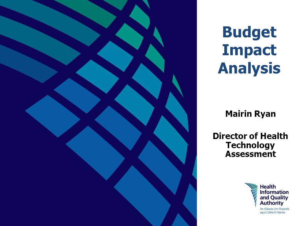 Budget Impact Analysis Mairin Ryan Director of Health Technology Assessment