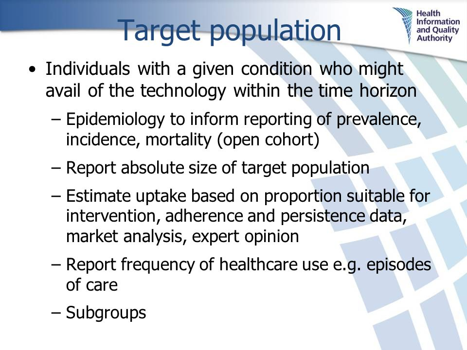 Target population Individuals with a given condition who might avail of the technology within the time horizon –Epidemiology to inform reporting of prevalence, incidence, mortality (open cohort) –Report absolute size of target population –Estimate uptake based on proportion suitable for intervention, adherence and persistence data, market analysis, expert opinion –Report frequency of healthcare use e.g.