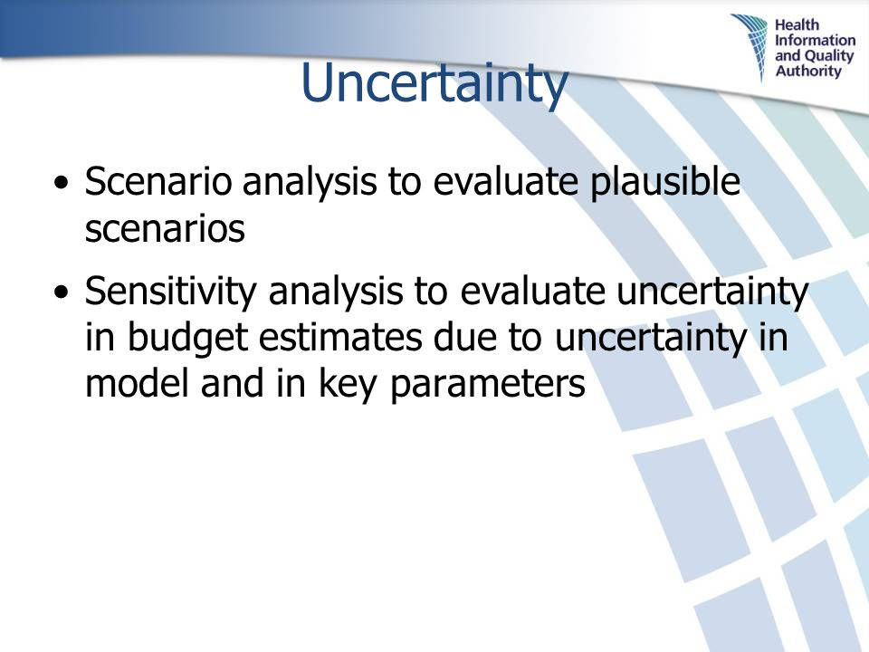 Uncertainty Scenario analysis to evaluate plausible scenarios Sensitivity analysis to evaluate uncertainty in budget estimates due to uncertainty in model and in key parameters