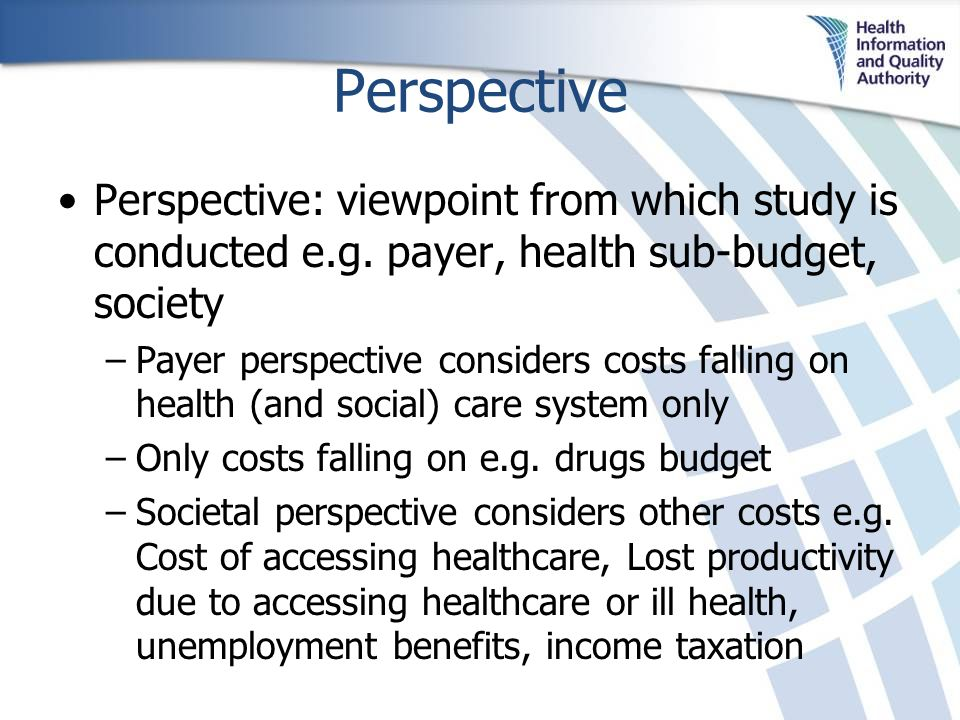 Perspective Perspective: viewpoint from which study is conducted e.g. payer, health sub-budget, society –Payer perspective considers costs falling on