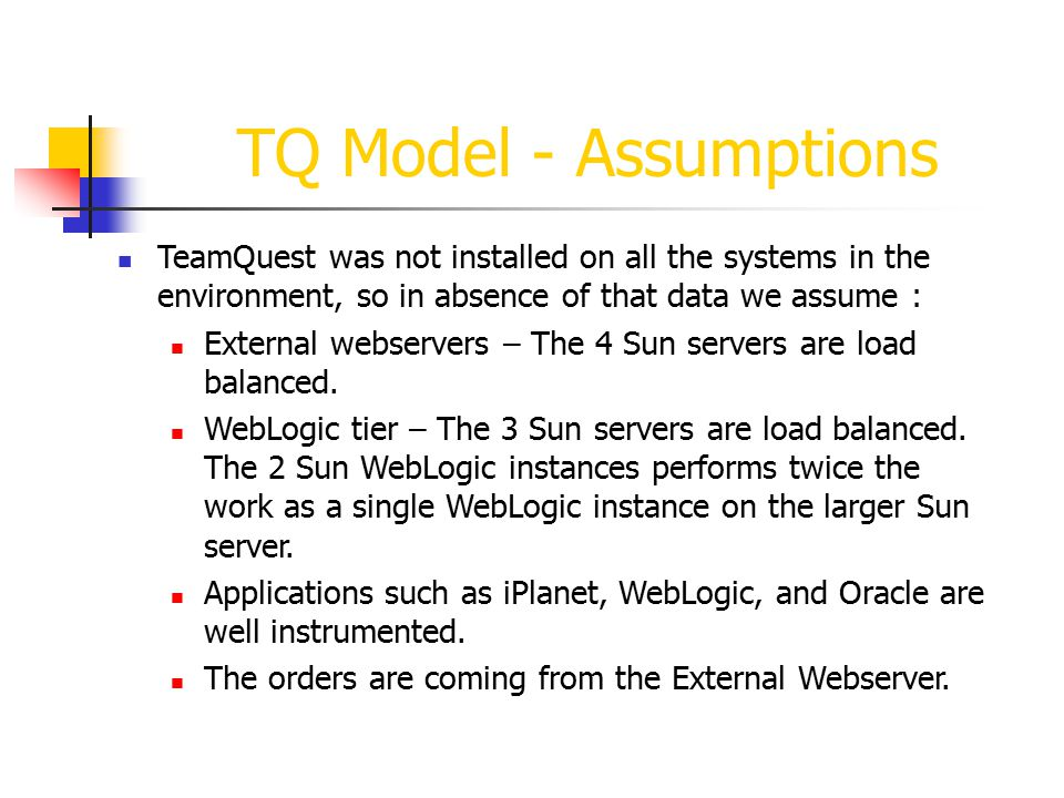 TQ Model - Assumptions TeamQuest was not installed on all the systems in the environment, so in absence of that data we assume : External webservers – The 4 Sun servers are load balanced.