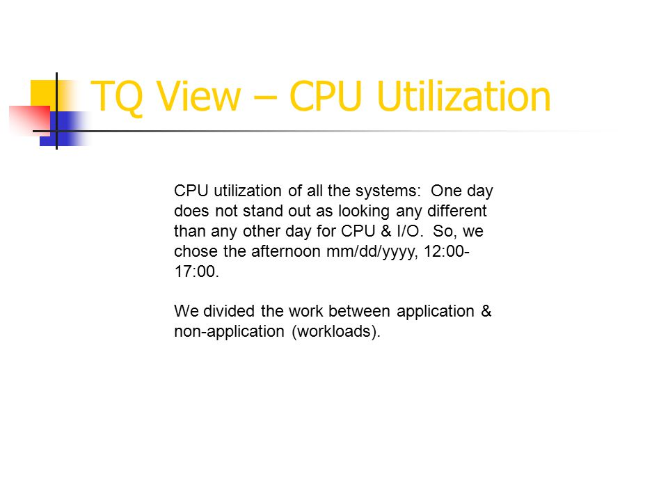 TQ View – CPU Utilization CPU utilization of all the systems: One day does not stand out as looking any different than any other day for CPU & I/O.
