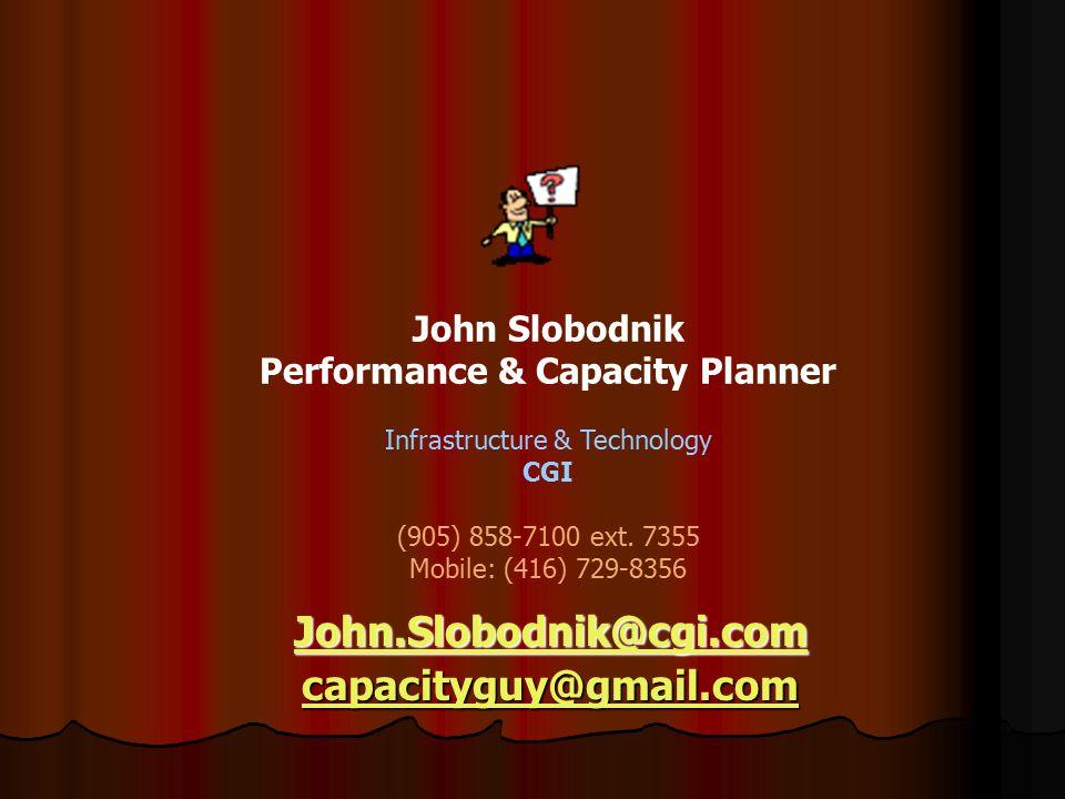 John.Slobodnik@cgi.com capacityguy@gmail.com John Slobodnik Performance & Capacity Planner Infrastructure & Technology CGI (905) 858-7100 ext.