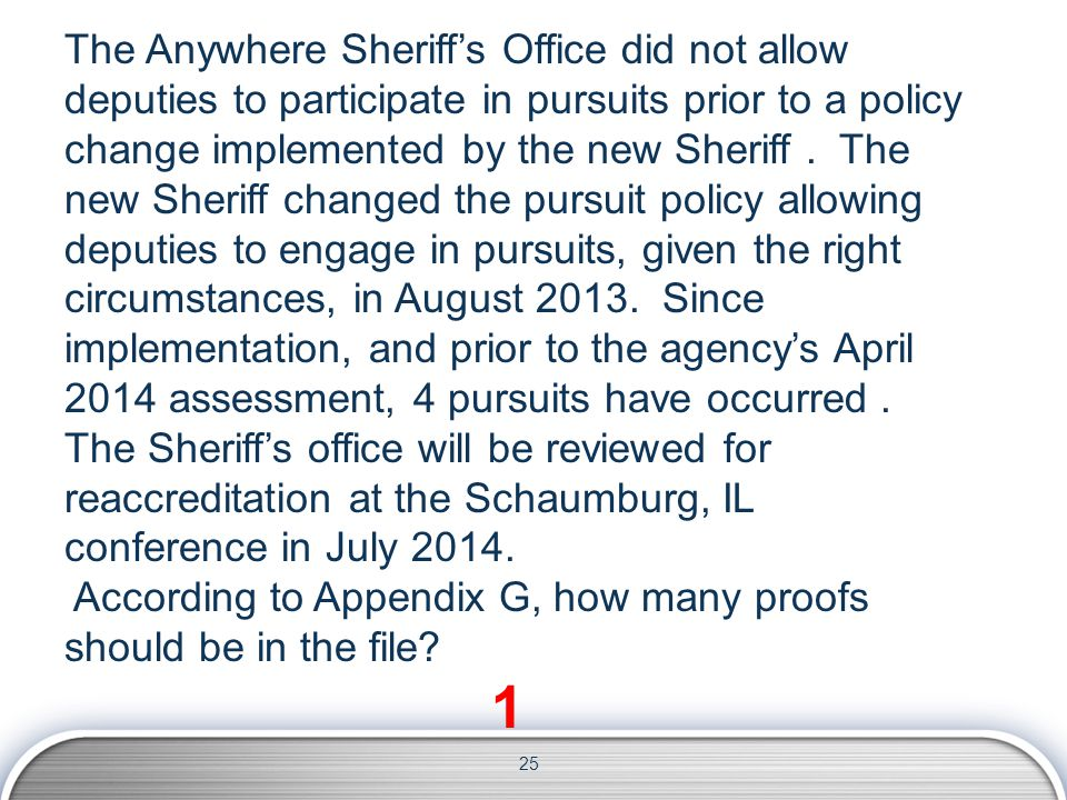 25 The Anywhere Sheriff's Office did not allow deputies to participate in pursuits prior to a policy change implemented by the new Sheriff. The new Sh