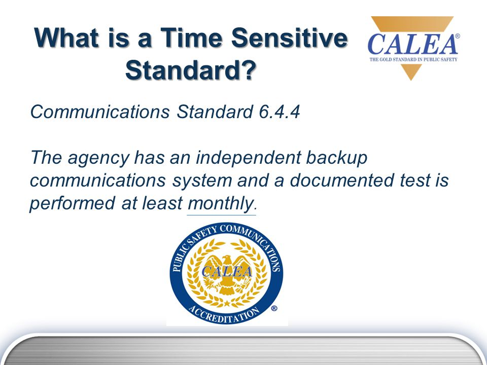 What is a Time Sensitive Standard? Communications Standard 6.4.4 The agency has an independent backup communications system and a documented test is p