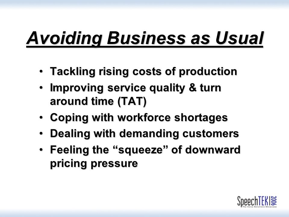Avoiding Business as Usual Tackling rising costs of productionTackling rising costs of production Improving service quality & turn around time (TAT)Improving service quality & turn around time (TAT) Coping with workforce shortagesCoping with workforce shortages Dealing with demanding customersDealing with demanding customers Feeling the squeeze of downward pricing pressureFeeling the squeeze of downward pricing pressure