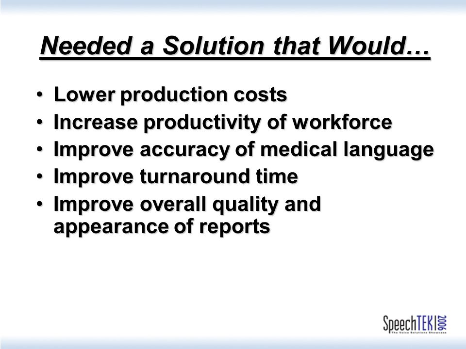 Needed a Solution that Would… Lower production costsLower production costs Increase productivity of workforceIncrease productivity of workforce Improve accuracy of medical languageImprove accuracy of medical language Improve turnaround timeImprove turnaround time Improve overall quality and appearance of reportsImprove overall quality and appearance of reports