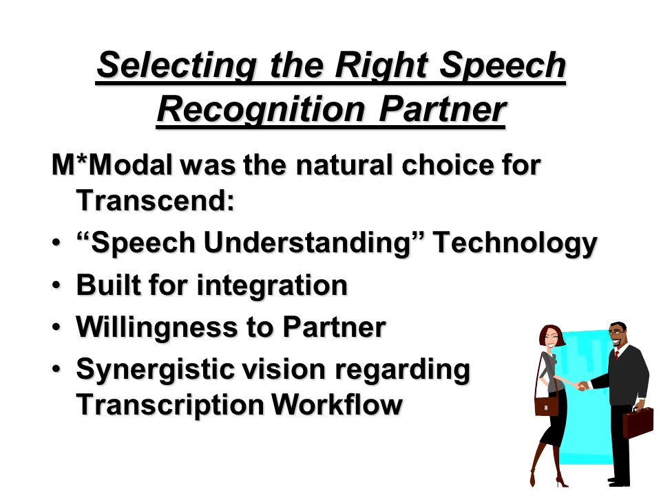 Selecting the Right Speech Recognition Partner M*Modal was the natural choice for Transcend: Speech Understanding Technology Speech Understanding Technology Built for integrationBuilt for integration Willingness to PartnerWillingness to Partner Synergistic vision regarding Transcription WorkflowSynergistic vision regarding Transcription Workflow