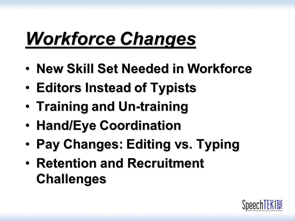 Workforce Changes New Skill Set Needed in WorkforceNew Skill Set Needed in Workforce Editors Instead of TypistsEditors Instead of Typists Training and Un-trainingTraining and Un-training Hand/Eye CoordinationHand/Eye Coordination Pay Changes: Editing vs.